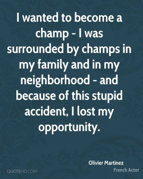 I wanted to become a champ - I was surrounded by champs in my family and in my neighborhood - and because of this stupid accident, I lost my opportunity.