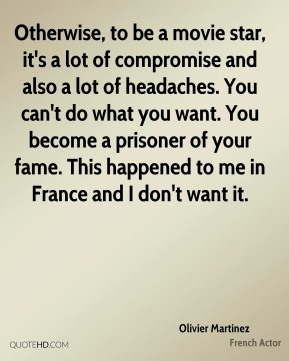 Olivier Martinez - Otherwise, to be a movie star, it's a lot of compromise and also a lot of headaches. You can't do what you want. You become a prisoner of your fame. This happened to me in France and I don't want it.