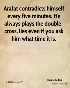 Arafat contradicts himself every five minutes. He always plays the double-cross, lies even if you ask him what time it is.