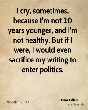 Oriana Fallaci - I cry, sometimes, because I'm not 20 years younger, and I'm not healthy. But if I were, I would even sacrifice my writing to enter politics.
