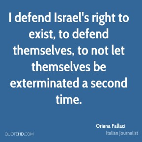 I defend Israel's right to exist, to defend themselves, to not let themselves be exterminated a second time.