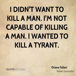 Oriana Fallaci - I didn't want to kill a man. I'm not capable of killing a man. I wanted to kill a tyrant.
