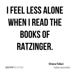 I feel less alone when I read the books of Ratzinger.