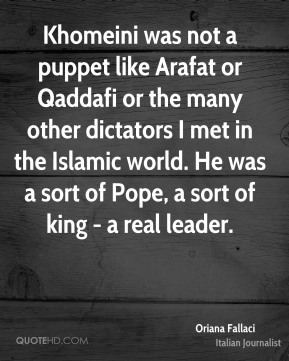 Khomeini was not a puppet like Arafat or Qaddafi or the many other dictators I met in the Islamic world. He was a sort of Pope, a sort of king - a real leader.
