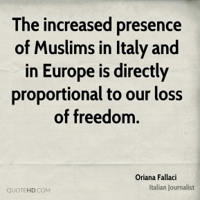 Oriana Fallaci - The increased presence of Muslims in Italy and in Europe is directly proportional to our loss of freedom.