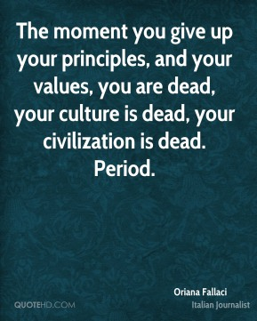 Oriana Fallaci - The moment you give up your principles, and your values, you are dead, your culture is dead, your civilization is dead. Period.