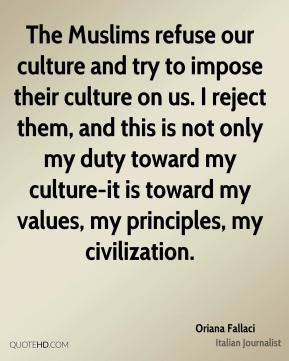 Oriana Fallaci - The Muslims refuse our culture and try to impose their culture on us. I reject them, and this is not only my duty toward my culture-it is toward my values, my principles, my civilization.
