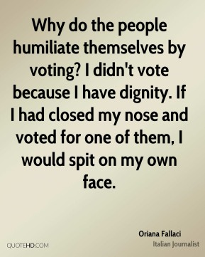 Oriana Fallaci - Why do the people humiliate themselves by voting? I didn't vote because I have dignity. If I had closed my nose and voted for one of them, I would spit on my own face.