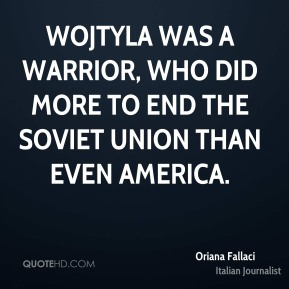 Oriana Fallaci - Wojtyla was a warrior, who did more to end the Soviet Union than even America.