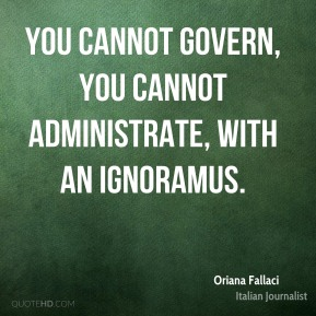 Oriana Fallaci - You cannot govern, you cannot administrate, with an ignoramus.