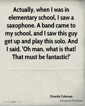 Actually, when I was in elementary school, I saw a saxophone. A band came to my school, and I saw this guy get up and play this solo. And I said, 'Oh man, what is that! That must be fantastic!'
