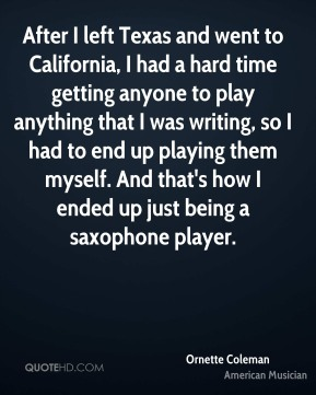 After I left Texas and went to California, I had a hard time getting anyone to play anything that I was writing, so I had to end up playing them myself. And that's how I ended up just being a saxophone player.