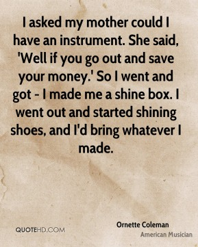 I asked my mother could I have an instrument. She said, 'Well if you go out and save your money.' So I went and got - I made me a shine box. I went out and started shining shoes, and I'd bring whatever I made.