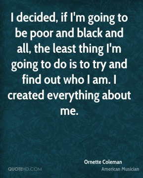 Ornette Coleman - I decided, if I'm going to be poor and black and all, the least thing I'm going to do is to try and find out who I am. I created everything about me.