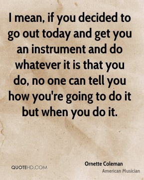 I mean, if you decided to go out today and get you an instrument and do whatever it is that you do, no one can tell you how you're going to do it but when you do it.