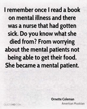 I remember once I read a book on mental illness and there was a nurse that had gotten sick. Do you know what she died from? From worrying about the mental patients not being able to get their food. She became a mental patient.