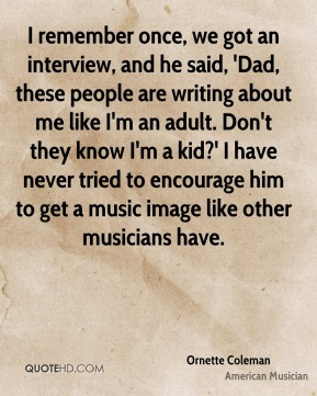 I remember once, we got an interview, and he said, 'Dad, these people are writing about me like I'm an adult. Don't they know I'm a kid?' I have never tried to encourage him to get a music image like other musicians have.