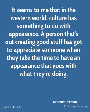 It seems to me that in the western world, culture has something to do with appearance. A person that's out creating good stuff has got to appreciate someone when they take the time to have an appearance that goes with what they're doing.