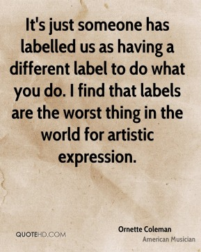 It's just someone has labelled us as having a different label to do what you do. I find that labels are the worst thing in the world for artistic expression.