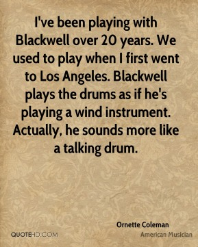 I've been playing with Blackwell over 20 years. We used to play when I first went to Los Angeles. Blackwell plays the drums as if he's playing a wind instrument. Actually, he sounds more like a talking drum.
