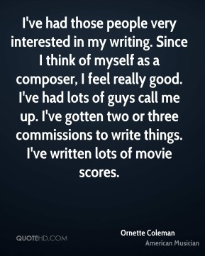 I've had those people very interested in my writing. Since I think of myself as a composer, I feel really good. I've had lots of guys call me up. I've gotten two or three commissions to write things. I've written lots of movie scores.