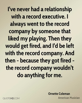 I've never had a relationship with a record executive. I always went to the record company by someone that liked my playing. Then they would get fired, and I'd be left with the record company. And then - because they got fired - the record company wouldn't do anything for me.