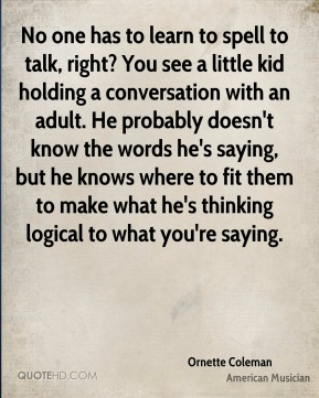 No one has to learn to spell to talk, right? You see a little kid holding a conversation with an adult. He probably doesn't know the words he's saying, but he knows where to fit them to make what he's thinking logical to what you're saying.