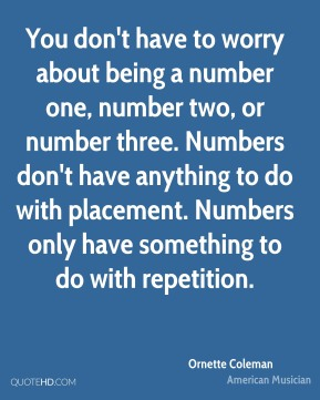 You don't have to worry about being a number one, number two, or number three. Numbers don't have anything to do with placement. Numbers only have something to do with repetition.