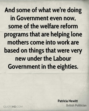 Patricia Hewitt - And some of what we're doing in Government even now, some of the welfare reform programs that are helping lone mothers come into work are based on things that were very new under the Labour Government in the eighties.