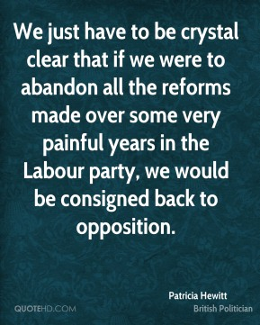 Patricia Hewitt - We just have to be crystal clear that if we were to abandon all the reforms made over some very painful years in the Labour party, we would be consigned back to opposition.