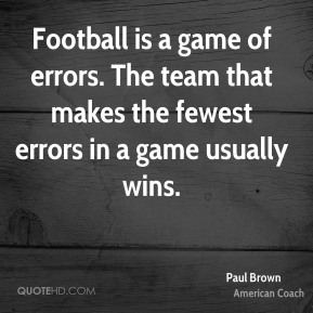 Paul Brown - Football is a game of errors. The team that makes the fewest errors in a game usually wins.