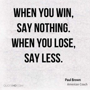 When you win, say nothing. When you lose, say less.