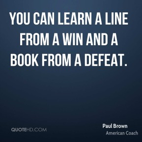 You can learn a line from a win and a book from a defeat.