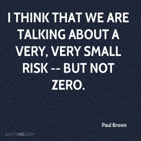 Paul Brown  - I think that we are talking about a very, very small risk -- but not zero.