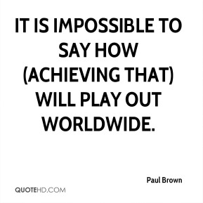 Paul Brown  - It is impossible to say how (achieving that) will play out worldwide.
