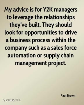 Paul Brown  - My advice is for Y2K managers to leverage the relationships they've built. They should look for opportunities to drive a business process within the company such as a sales force automation or supply chain management project.