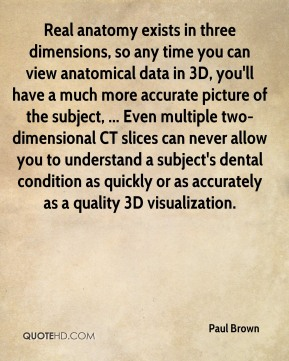 Paul Brown  - Real anatomy exists in three dimensions, so any time you can view anatomical data in 3D, you'll have a much more accurate picture of the subject, ... Even multiple two-dimensional CT slices can never allow you to understand a subject's dental condition as quickly or as accurately as a quality 3D visualization.