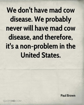 Paul Brown  - We don't have mad cow disease. We probably never will have mad cow disease, and therefore, it's a non-problem in the United States.