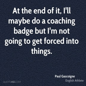 Paul Gascoigne - At the end of it, I'll maybe do a coaching badge but I'm not going to get forced into things.