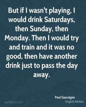 Paul Gascoigne - But if I wasn't playing, I would drink Saturdays, then Sunday, then Monday. Then I would try and train and it was no good, then have another drink just to pass the day away.