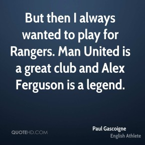 Paul Gascoigne - But then I always wanted to play for Rangers. Man United is a great club and Alex Ferguson is a legend.