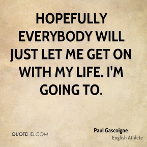 Hopefully everybody will just let me get on with my life. I'm going to.