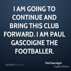 I am going to continue and bring this club forward. I am Paul Gascoigne the footballer.