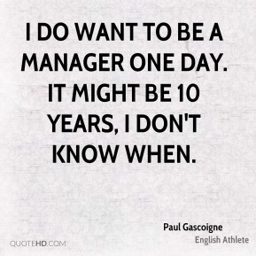 I do want to be a manager one day. It might be 10 years, I don't know when.