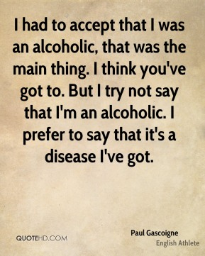 I had to accept that I was an alcoholic, that was the main thing. I think you've got to. But I try not say that I'm an alcoholic. I prefer to say that it's a disease I've got.