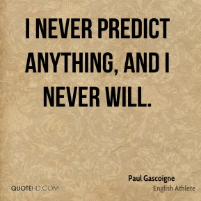 I never predict anything, and I never will.