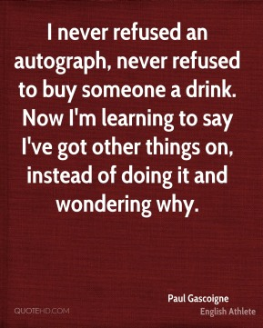 I never refused an autograph, never refused to buy someone a drink. Now I'm learning to say I've got other things on, instead of doing it and wondering why.