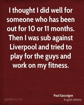 I thought I did well for someone who has been out for 10 or 11 months. Then I was sub against Liverpool and tried to play for the guys and work on my fitness.