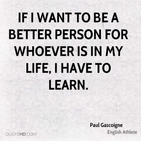 If I want to be a better person for whoever is in my life, I have to learn.