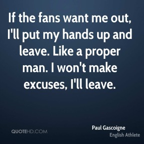 Paul Gascoigne - If the fans want me out, I'll put my hands up and leave. Like a proper man. I won't make excuses, I'll leave.
